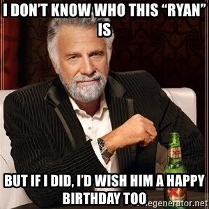 "The Most Interesting Man In The World - I don't know who this ""Ryan"" is But if I did, I'd wish him a happy birthday too"