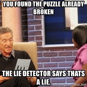 Maury Lie Detector - You found the puzzle already broken The lie detector says thats a lie.