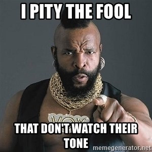 Mr T - I pity the fool that don't watch their tone