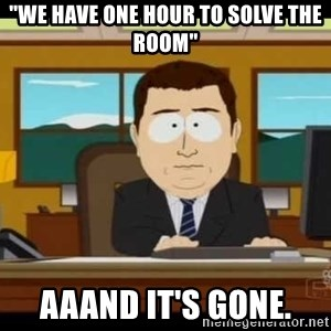 "south park aand it's gone - ""we have one hour to solve the room"" aaand it's gone."