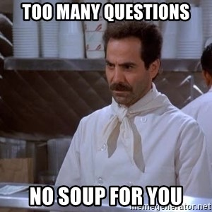 soup nazi - Too many questions no soup for you