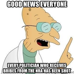 Good News Everyone - good news everyone every politician who receives bribes from the nra has been shot