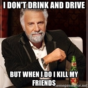 The Most Interesting Man In The World - I don't drink and drive  but when i do i kill my friends