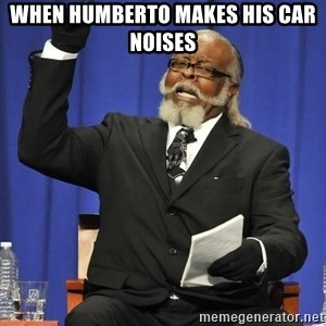 Rent Is Too Damn High - when humberto makes his car noises