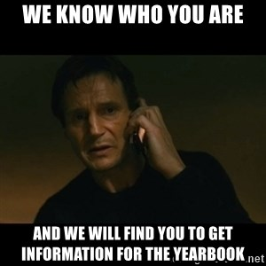 liam neeson taken - WE KNOW WHO YOU ARE and we will find you to get information for the yearbook