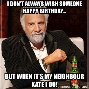 The Most Interesting Man In The World - I don't always wish someone happy birthday... But when it's my neighbour KATE I do!