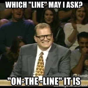 """Whose Line - WHICH """"LINE"""" MAY I ASK? """"ON-THE -LINE"""" IT IS"""