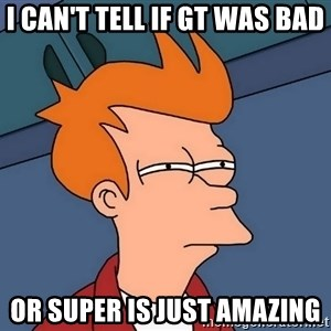 Futurama Fry - I can't tell if GT was bad Or super is just amazing