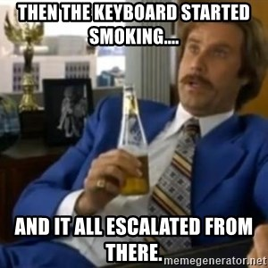 That escalated quickly-Ron Burgundy - Then the keyboard started smoking.... and it all escalated from there.