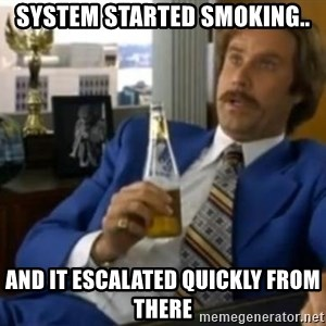 That escalated quickly-Ron Burgundy - system started smoking.. and it escalated quickly from there