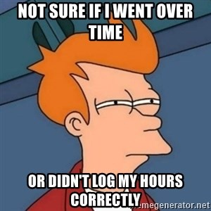 Not sure if troll - not sure if i went over time or didn't log my hours correctly