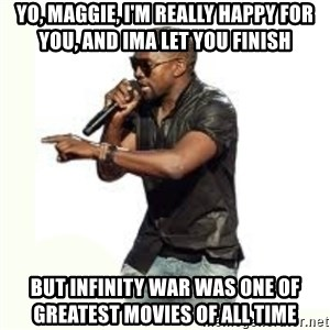 Imma Let you finish kanye west - Yo, Maggie, I'm really happy for you, and ima let you finish But Infinity War Was one of greatest movies of all time