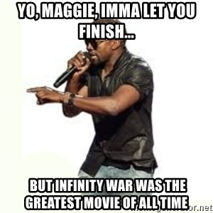 Imma Let you finish kanye west - Yo, Maggie, Imma let you finish...  But Infinity War was the greatest movie of all time