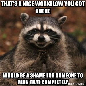 evil raccoon - That's a nice workflow you got there Would be a shame for someone to ruin that completely