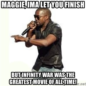 Imma Let you finish kanye west - Maggie, Ima let you finish But infinity war was the greatest movie of all time!