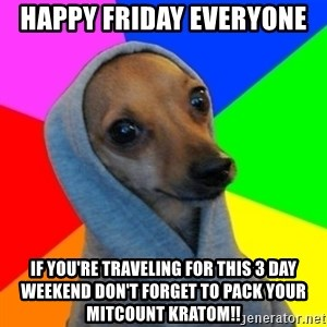 Good Guy Greg's dog - Happy Friday Everyone  If you're traveling for this 3 day weekend don't forget to pack your mitcount kratom!!
