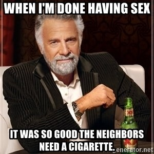 The Most Interesting Man In The World - When I'm done having sex  It was so good the neighbors need a cigarette.