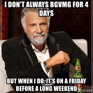 The Most Interesting Man In The World - i don't always bgvmg for 4 days but when i do, it's on a friday before a long weekend