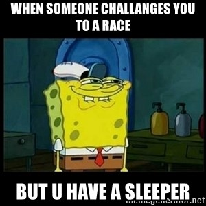 Don't you, Squidward? - when someone challanges you to a race but u have a sleeper