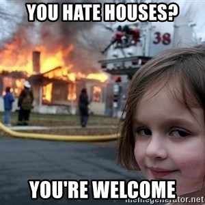 Disaster Girl - You hate houses? You're welcome