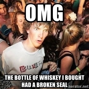 Sudden Realization Ralph - OMG the bottle of whiskey I bought had a broken seal