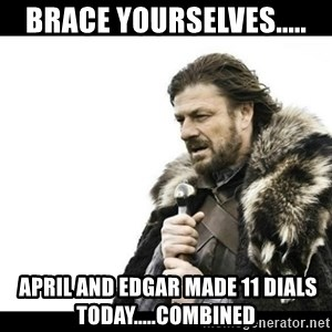 Winter is Coming - Brace yourselves.....  April and Edgar made 11 dials today.....combined