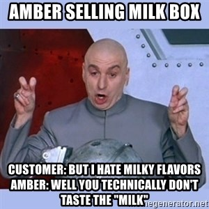 """Dr Evil meme - Amber selling Milk Box  Customer: But I hate milky flavors Amber: well you technically don't taste the """"milk"""""""