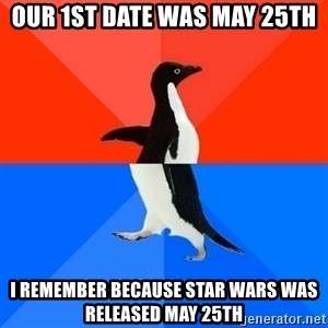 Socially Awesome Awkward Penguin - Our 1st date was May 25th I remember because Star Wars was released May 25th