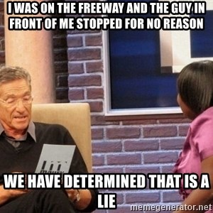 Maury Lie Detector - I WAS ON THE FREEWAY AND THE GUY IN FRONT OF ME STOPPED FOR NO REASON WE HAVE DETERMINED THAT IS A LIE