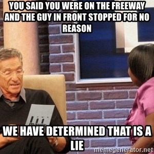Maury Lie Detector - YOU SAID YOU WERE ON THE FREEWAY AND THE GUY IN FRONT STOPPED FOR NO REASON WE HAVE DETERMINED THAT IS A LIE