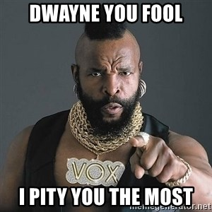 Mr T - Dwayne you fool I pity you the most