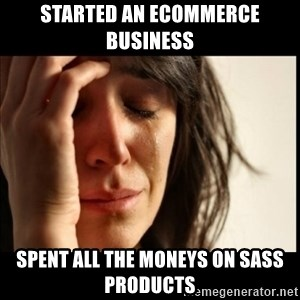 First World Problems - Started an Ecommerce business Spent all the moneys on sass products
