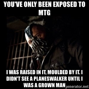 Bane Meme - You've only been exposed to MtG I was raised in it, moulded by it. I didn't see a planeswalker until I was a grown man