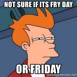 Futurama Fry - not sure if its fry day or friday