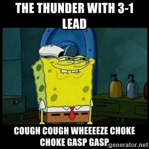 Don't you, Squidward? - The thunder with 3-1 lead  Cough cough wheeeeze choke choke gasp gasp
