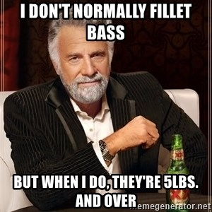 The Most Interesting Man In The World - I don't normally fillet bass But when I do, they're 5lbs. And over