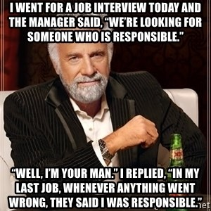 """The Most Interesting Man In The World - I went for a job interview today and the manager said, """"We're looking for someone who is responsible."""" """"Well, I'm your man."""" I replied, """"In my last job, whenever anything went wrong, they said I was responsible."""""""