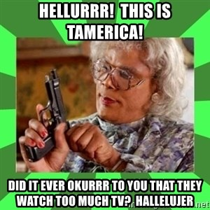 Madea - Hellurrr!  This Is TAmerica! Did It Ever Okurrr To You That They Watch Too Much TV?  Hallelujer