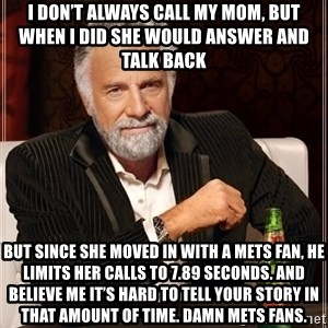 The Most Interesting Man In The World - I don't always call my mom, but when I did she would answer and talk back But since she moved in with a METS fan, he limits her calls to 7.89 seconds. And believe me it's hard to tell your story in that amount of time. Damn Mets fans.