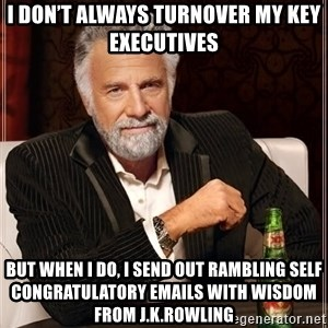 The Most Interesting Man In The World - I don't always turnover my key executives But when I do, I send out rambling self congratulatory emails with wisdom from J.K.Rowling