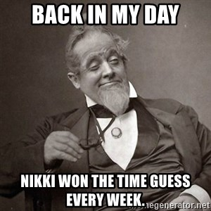 1889 [10] guy - Back in my day Nikki won the time guess every week.