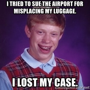 Bad Luck Brian - I tried to sue the airport for misplacing my luggage. I lost my case.