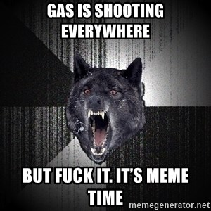 Insanity Wolf - Gas is shooting everywhere  But fuck it. It's meme time