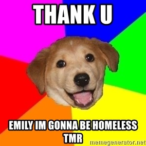 Advice Dog - thank u Emily im gonna be homeless tmr