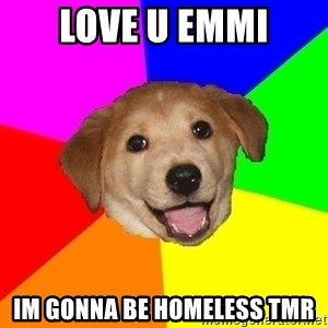 Advice Dog - Love u emmi Im gonna be homeless tmr