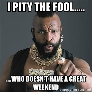 Mr T - I pity the fool..... ....who doesn't have a great weekend