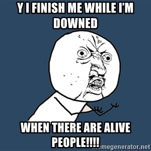Y U No - Y I finish me while I'm downed  When there are alive people!!!!