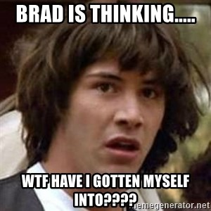Conspiracy Keanu - BRAD IS THINKING..... WTF HAVE I GOTTEN MYSELF INTO????