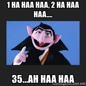 The Count from Sesame Street - 1 ha haa haa, 2 ha haa haa.... 35...ah haa haa