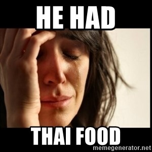 First World Problems - He had  Thai food
